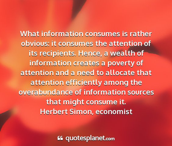 Herbert simon, economist - what information consumes is rather obvious: it...