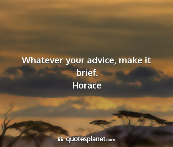 Horace - whatever your advice, make it brief....