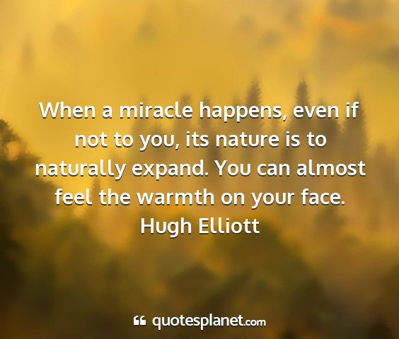 Hugh elliott - when a miracle happens, even if not to you, its...