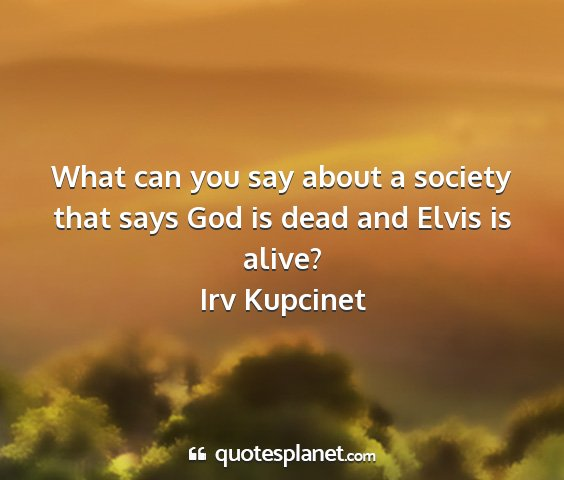 Irv kupcinet - what can you say about a society that says god is...