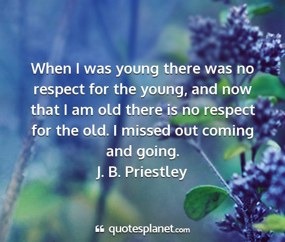 J. b. priestley - when i was young there was no respect for the...