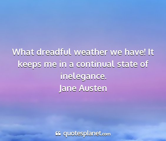 Jane austen - what dreadful weather we have! it keeps me in a...