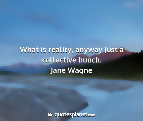 Jane wagne - what is reality, anyway just a collective hunch....