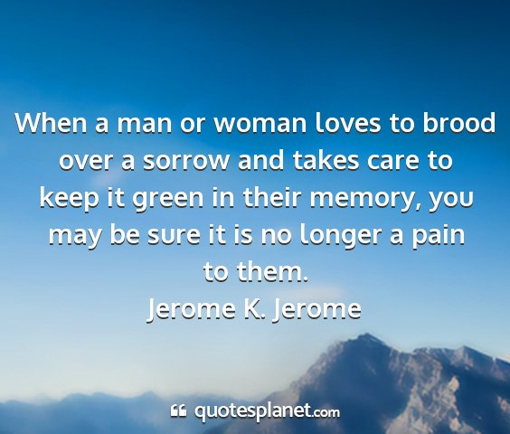 Jerome k. jerome - when a man or woman loves to brood over a sorrow...