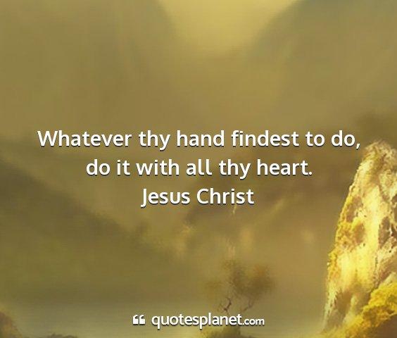 Jesus christ - whatever thy hand findest to do, do it with all...