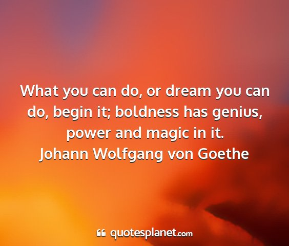 Johann wolfgang von goethe - what you can do, or dream you can do, begin it;...