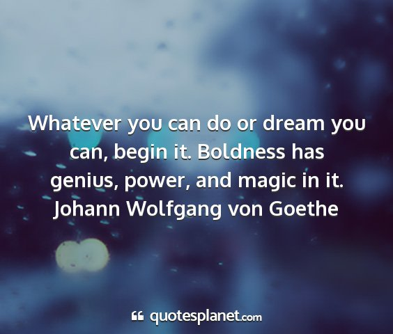Johann wolfgang von goethe - whatever you can do or dream you can, begin it....