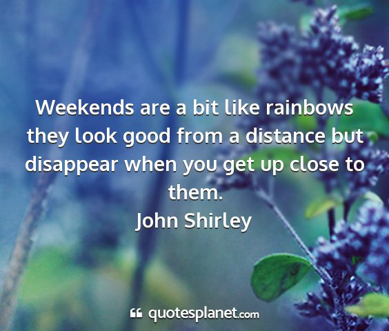 John shirley - weekends are a bit like rainbows they look good...