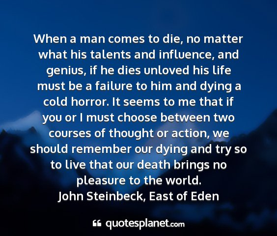 John steinbeck, east of eden - when a man comes to die, no matter what his...