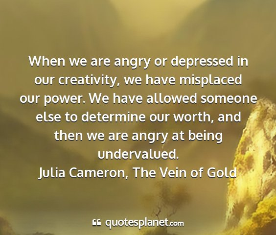 Julia cameron, the vein of gold - when we are angry or depressed in our creativity,...