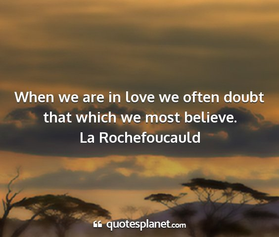 La rochefoucauld - when we are in love we often doubt that which we...