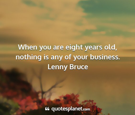 Lenny bruce - when you are eight years old, nothing is any of...