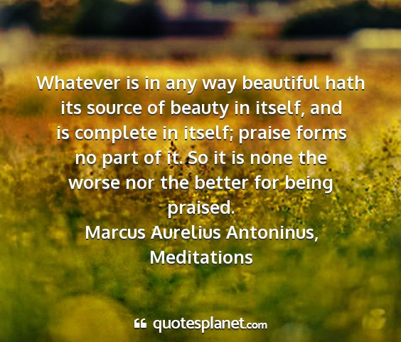 Marcus aurelius antoninus, meditations - whatever is in any way beautiful hath its source...