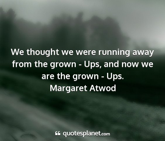 Margaret atwod - we thought we were running away from the grown -...