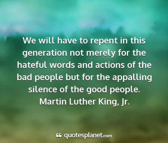 Martin luther king, jr. - we will have to repent in this generation not...