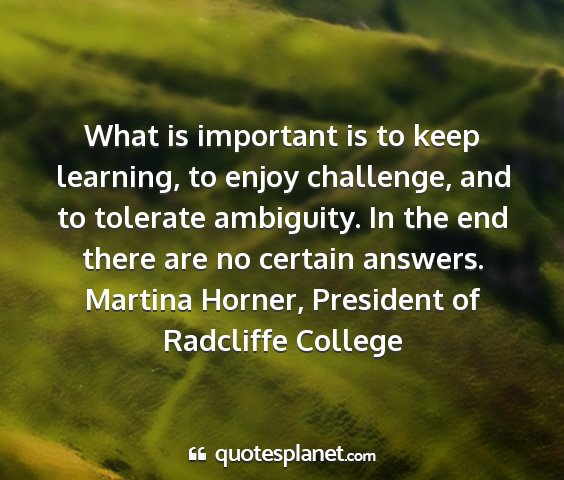 Martina horner, president of radcliffe college - what is important is to keep learning, to enjoy...