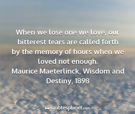 Maurice maeterlinck, wisdom and destiny, 1898 - when we lose one we love, our bitterest tears are...