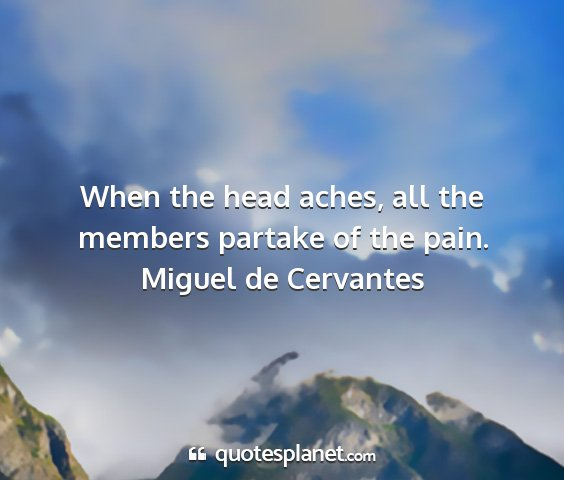 Miguel de cervantes - when the head aches, all the members partake of...