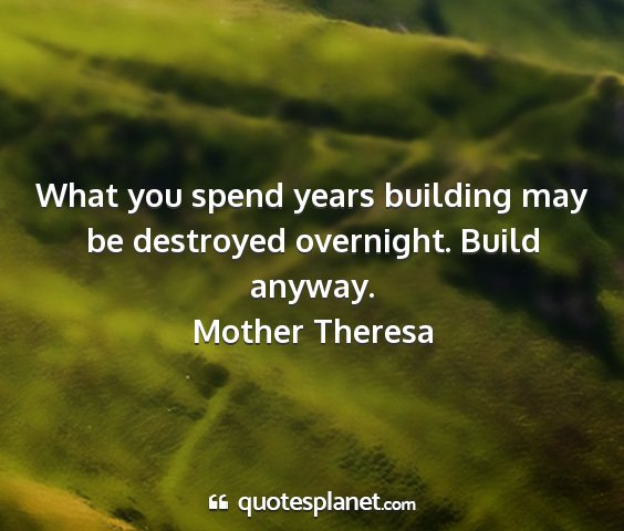Mother theresa - what you spend years building may be destroyed...
