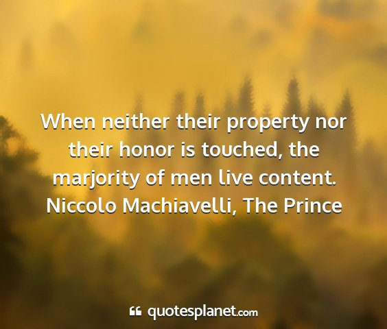 Niccolo machiavelli, the prince - when neither their property nor their honor is...