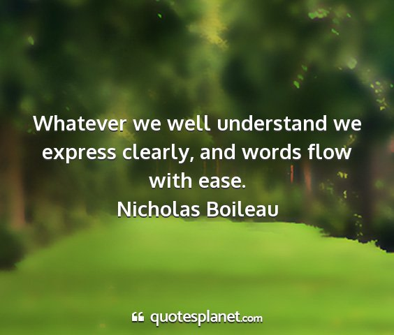 Nicholas boileau - whatever we well understand we express clearly,...