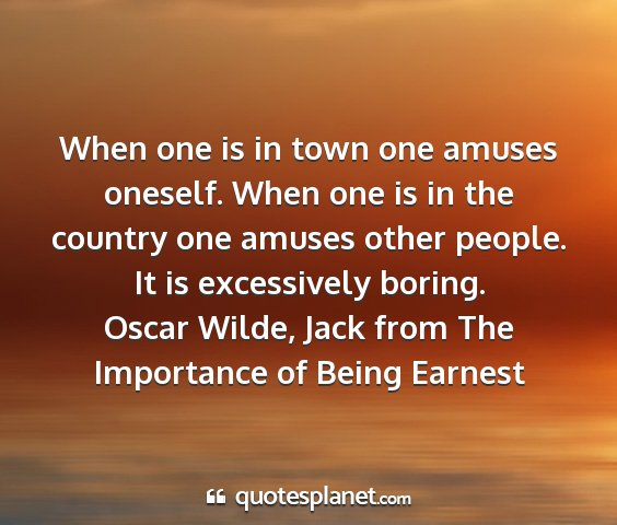 Oscar wilde, jack from the importance of being earnest - when one is in town one amuses oneself. when one...