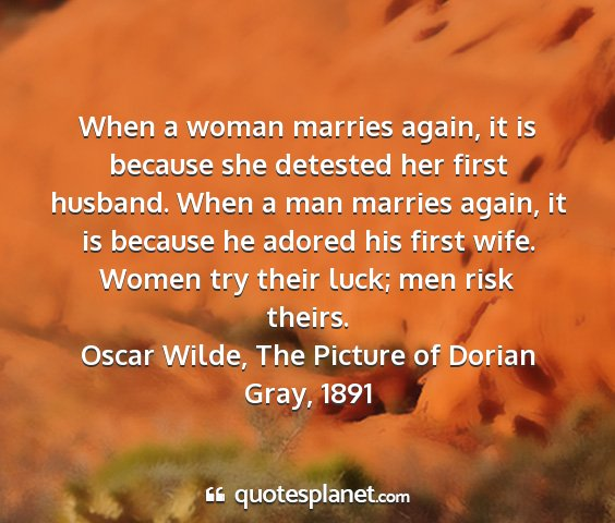 Oscar wilde, the picture of dorian gray, 1891 - when a woman marries again, it is because she...