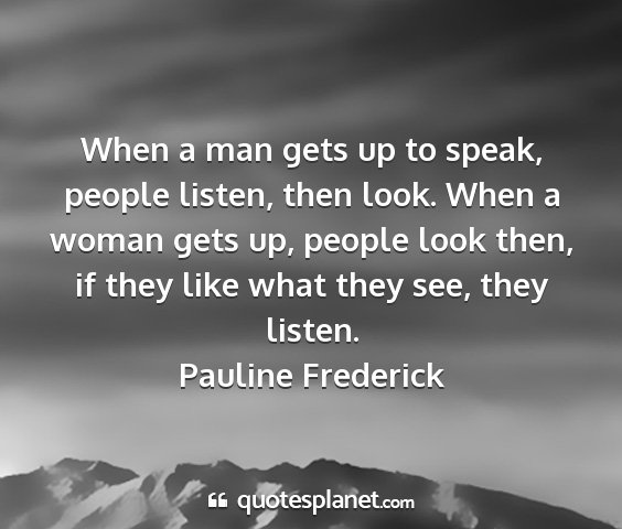 Pauline frederick - when a man gets up to speak, people listen, then...