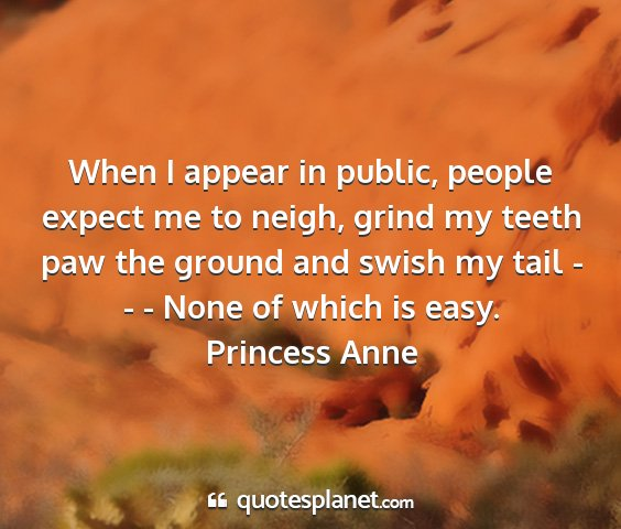 Princess anne - when i appear in public, people expect me to...