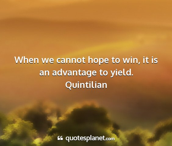 Quintilian - when we cannot hope to win, it is an advantage to...