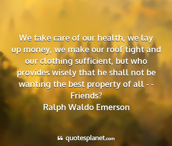 Ralph waldo emerson - we take care of our health, we lay up money, we...