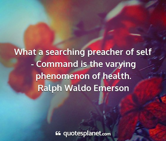 Ralph waldo emerson - what a searching preacher of self - command is...