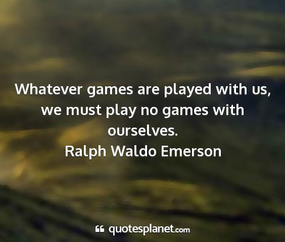Ralph waldo emerson - whatever games are played with us, we must play...