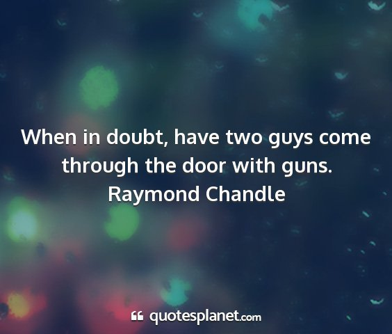 Raymond chandle - when in doubt, have two guys come through the...