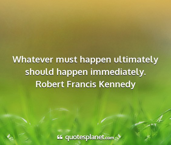 Robert francis kennedy - whatever must happen ultimately should happen...