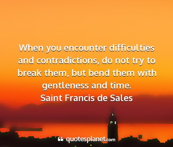 Saint francis de sales - when you encounter difficulties and...