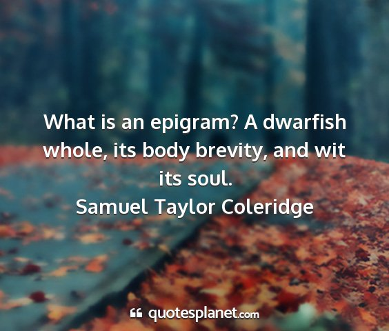 Samuel taylor coleridge - what is an epigram? a dwarfish whole, its body...