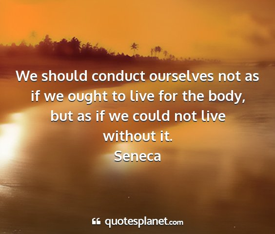 Seneca - we should conduct ourselves not as if we ought to...