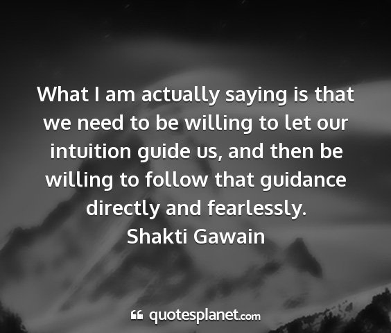 Shakti gawain - what i am actually saying is that we need to be...
