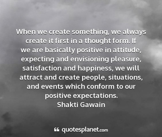 Shakti gawain - when we create something, we always create it...