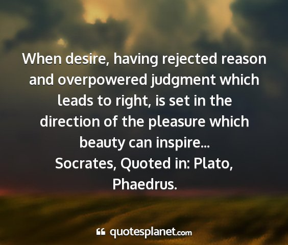 Socrates, quoted in: plato, phaedrus. - when desire, having rejected reason and...