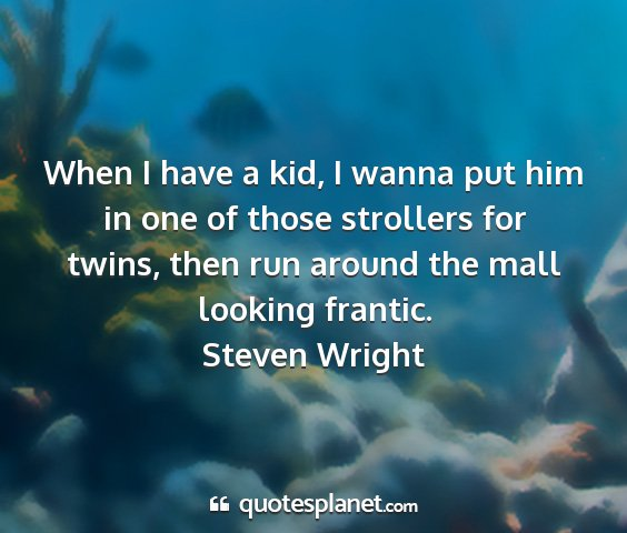 Steven wright - when i have a kid, i wanna put him in one of...