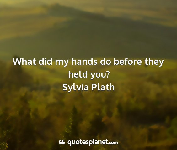 Sylvia plath - what did my hands do before they held you?...