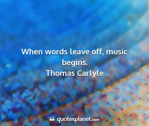 Thomas carlyle - when words leave off, music begins....