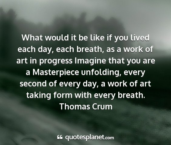 Thomas crum - what would it be like if you lived each day, each...