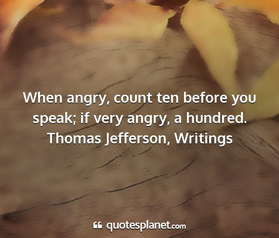 Thomas jefferson, writings - when angry, count ten before you speak; if very...