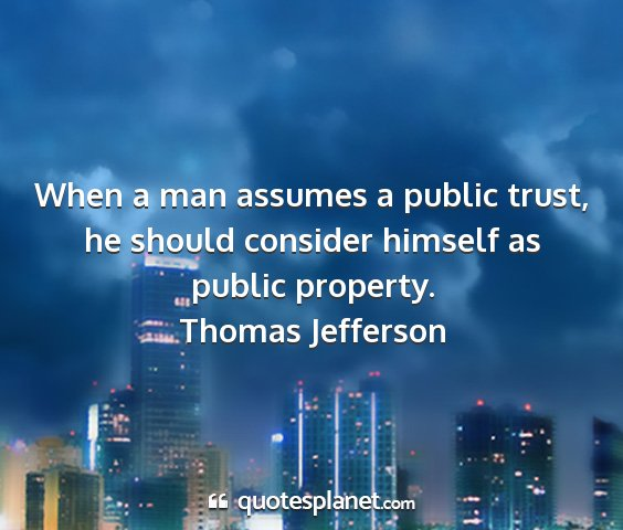 Thomas jefferson - when a man assumes a public trust, he should...