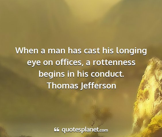 Thomas jefferson - when a man has cast his longing eye on offices, a...