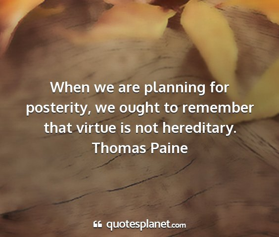 Thomas paine - when we are planning for posterity, we ought to...