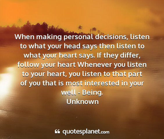 Unknown - when making personal decisions, listen to what...
